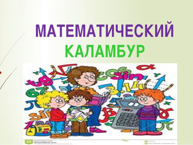 МАТЕМАТИЧЕСКИЙ КАЛАМБУР