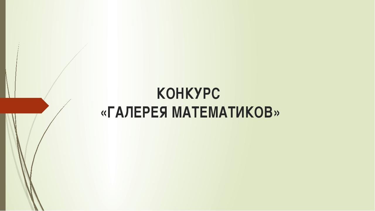 КОНКУРС «ГАЛЕРЕЯ МАТЕМАТИКОВ»