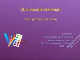 «Для милой мамочки» эскиз росписи для ткани Составила: Сердюкова Наталья Фели