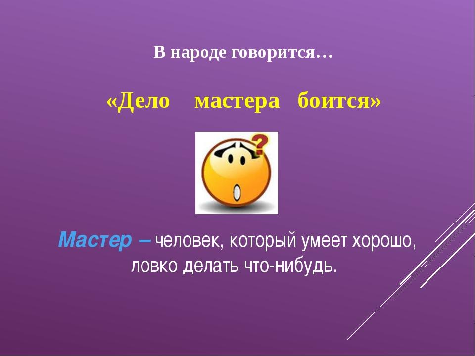 В народе говорится… «Дело мастера боится» Мастер – человек, который умеет хор...