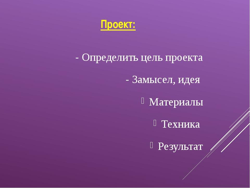 Проект: - Определить цель проекта - Замысел, идея Материалы Техника Результат