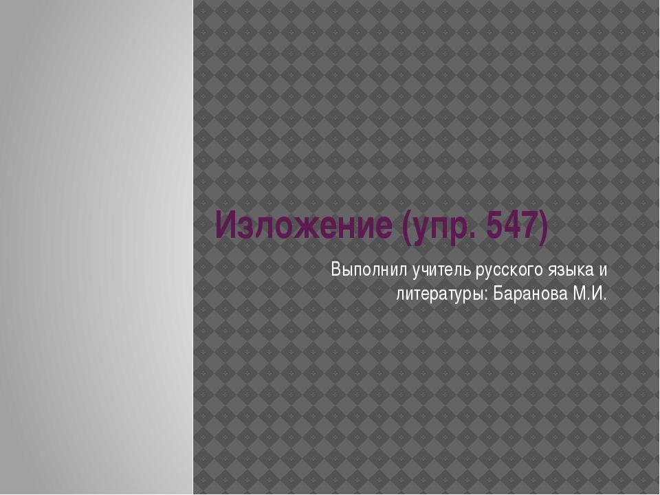 Изложение (упр. 547) Выполнил учитель русского языка и литературы: Баранова М...
