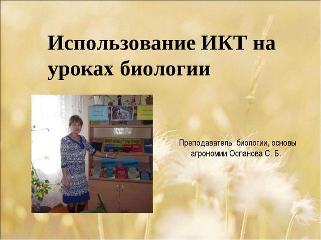 Использование ИКТ на уроках биологии Преподаватель биологии, основы агрономии...
