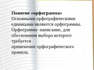 Понятие «орфограмма» Основными орфографическими единицами являются орфограмм