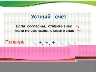 http://aida.ucoz.ru Устный счёт Если согласны, ставите знак +, если не согла
