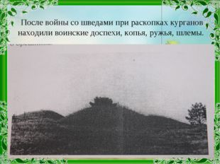 После войны со шведами при раскопках курганов находили воинские доспехи, копь