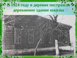 В 1924 году в деревне построили деревянное здание школы