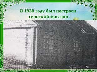 В 1938 году был построен сельский магазин
