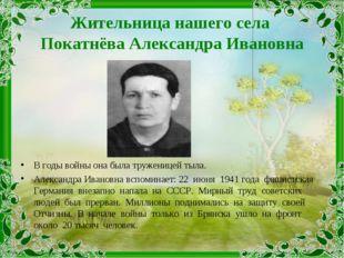 Жительница нашего села Покатнёва Александра Ивановна В годы войны она была тр