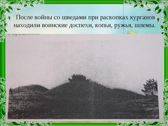 После войны со шведами при раскопках курганов находили воинские доспехи, копь...