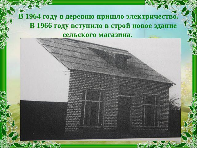 В 1964 году в деревню пришло электричество. В 1966 году вступило в строй ново...