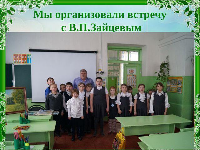 Мы организовали встречу с В.П.Зайцевым