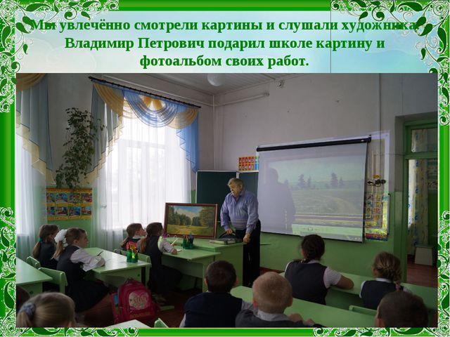 Мы увлечённо смотрели картины и слушали художника. Владимир Петрович подарил...