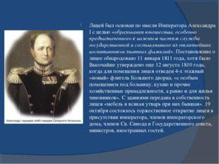 Лицей был основан по мысли Императора Александра I с целью «образования юноше