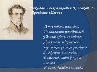 Николай Александрович Корсаков. 15 лет Прозвище «Казак» А ты повеса из повес,