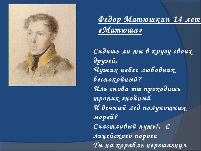 Федор Матюшкин 14 лет «Матюша» Сидишь ли ты в кругу своих друзей, Чужих небес...