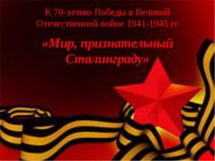 К 70-летию Победы в Великой Отечественной войне 1941-1945 гг «Мир, признатель