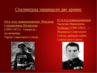 Сталинград защищали две армии: 64-я под командованием Михаила Степановича Шум