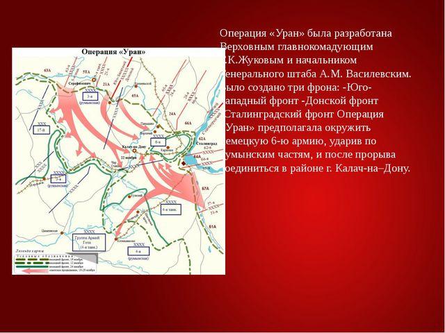 Операция «Уран» была разработана Верховным главнокомадующим Г.К.Жуковым и нач...