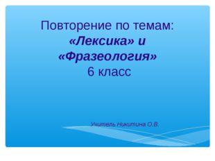 Повторение по темам: «Лексика» и «Фразеология» 6 класс Учитель Никитина О.В.