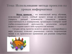 Тема: Использование метода проектов на уроках информатики Метод проектов - эт