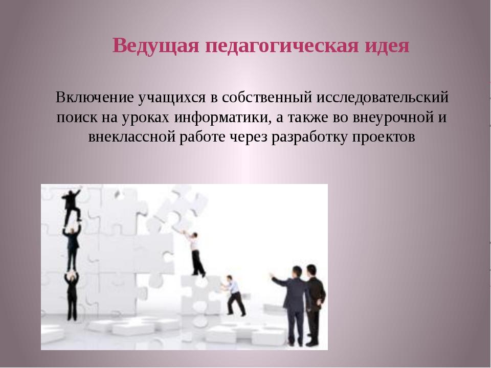 Ведущая педагогическая идея Включение учащихся в собственный исследовательски...