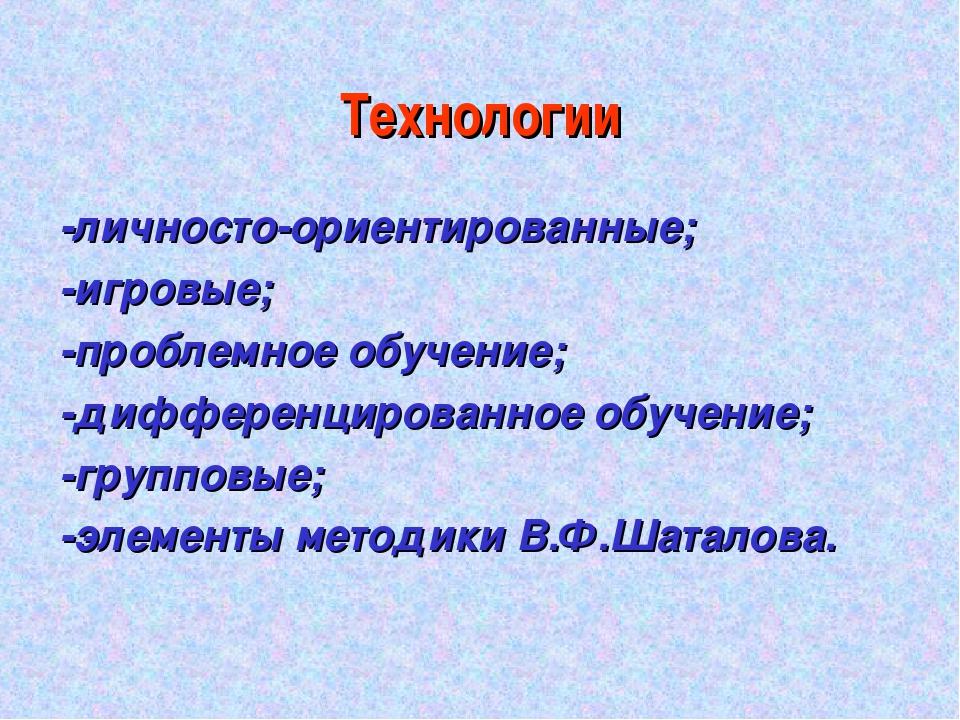 Технологии -личносто-ориентированные; -игровые; -проблемное обучение; -диффер...