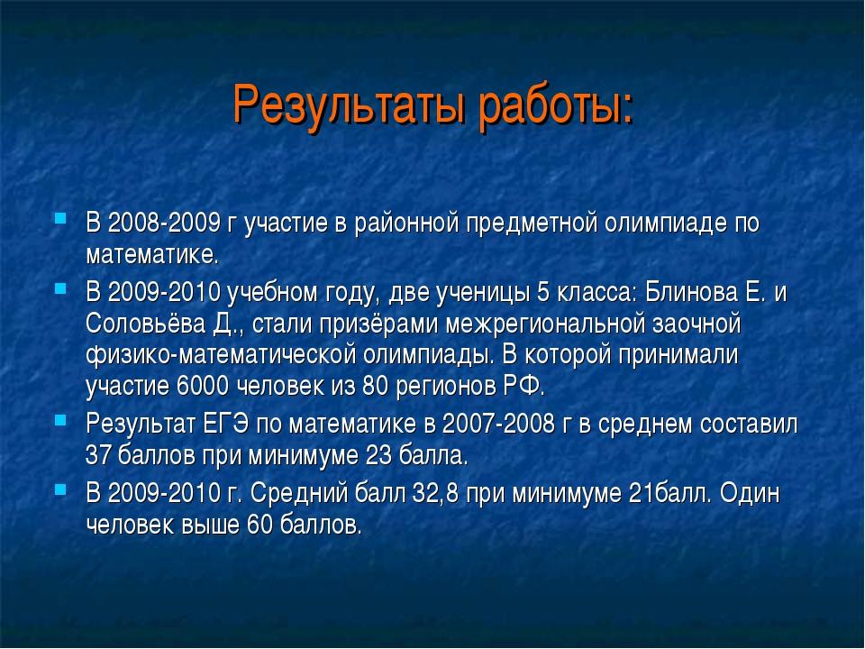 Результаты работы: В 2008-2009 г участие в районной предметной олимпиаде по м...