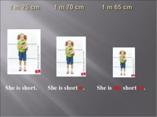 She is short. She is shorter. She is the shortest.