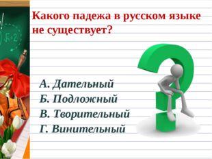 Какого падежа в русском языке не существует? А. Дательный Б. Подложный В. Тво