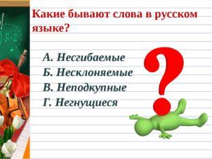 Какие бывают слова в русском языке? А. Несгибаемые Б. Несклоняемые В. Неподку