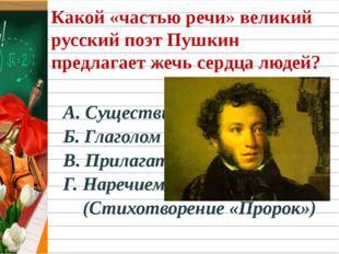 Какой «частью речи» великий русский поэт Пушкин предлагает жечь сердца людей?