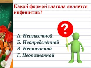 Какой формой глагола является инфинитив? А. Неизвестной Б. Неопределённой В.