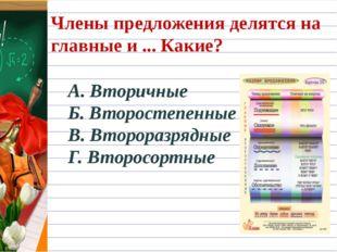 Члены предложения делятся на главные и ... Какие? А. Вторичные Б. Второстепе