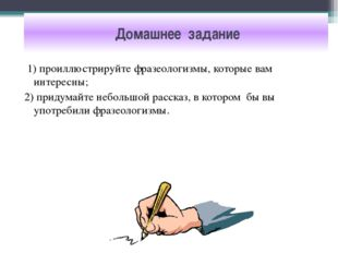 Домашнее задание 1) проиллюстрируйте фразеологизмы, которые вам интересны; 2