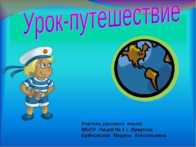 Учитель русского языка МБОУ Лицей № 1 г. Иркутска Буйновская Марина Анатольевна