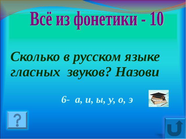 Сколько в русском языке гласных звуков? Назови 6- а, и, ы, у, о, э