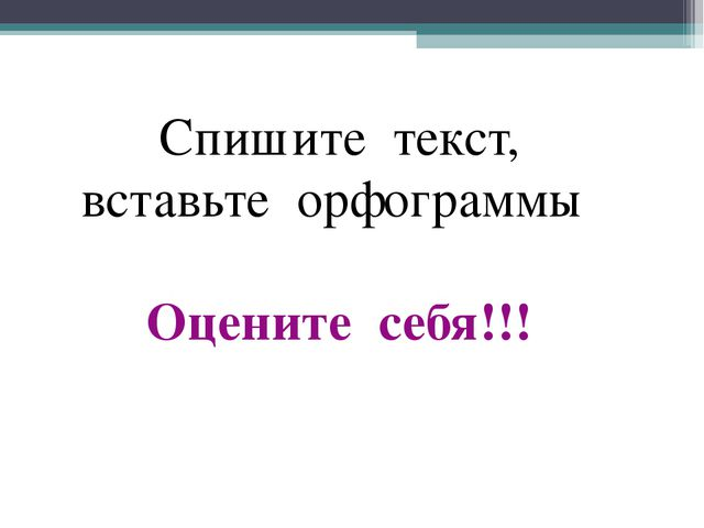 Спишите текст, вставьте орфограммы Оцените себя!!!
