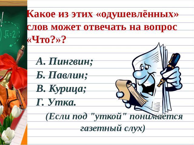 Какое из этих «одушевлённых» слов может отвечать на вопрос «Что?»? А. Пингвин...