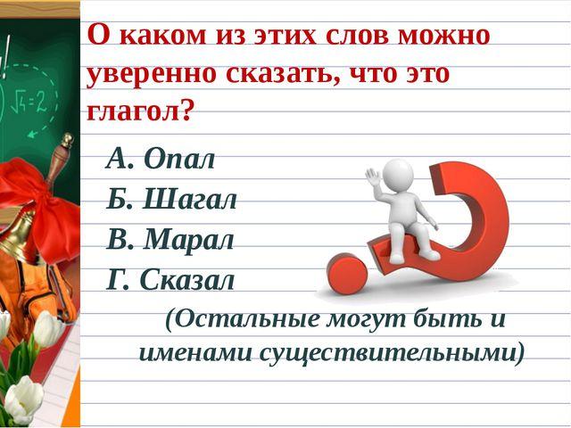 О каком из этих слов можно уверенно сказать, что это глагол? А. Опал Б. Шагал...