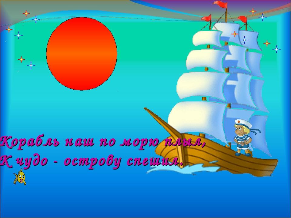 Корабль наш по морю плыл, К чудо - острову спешил.