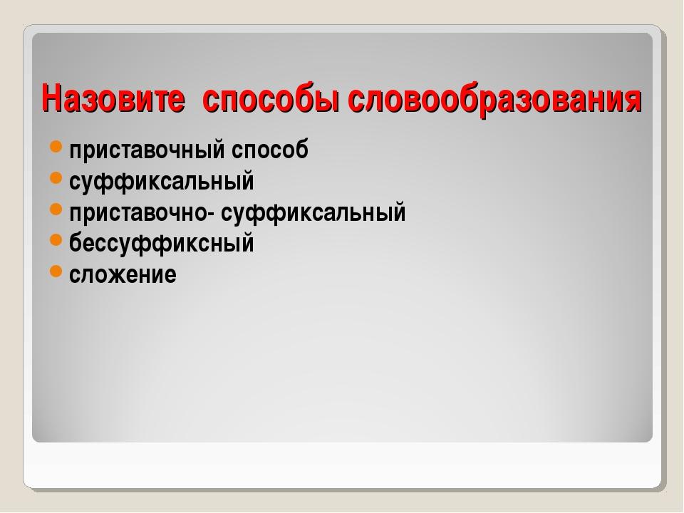 Назовите способы словообразования приставочный способ суффиксальный приставоч...