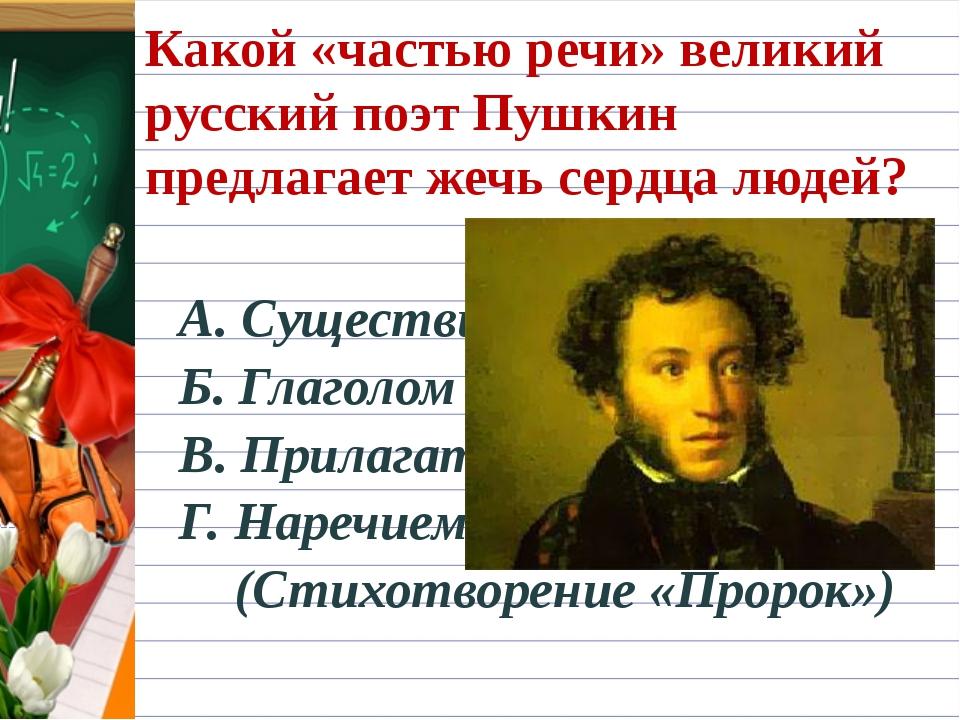 Какой «частью речи» великий русский поэт Пушкин предлагает жечь сердца людей?...