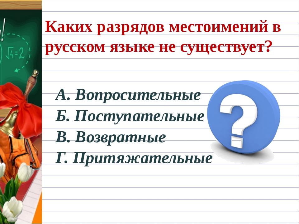 Каких разрядов местоимений в русском языке не существует? А. Вопросительные Б...