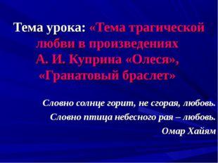 Тема урока: «Тема трагической любви в произведениях А. И. Куприна «Олеся», «Г