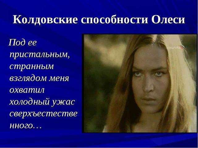 Колдовские способности Олеси Под ее пристальным, странным взглядом меня охват...