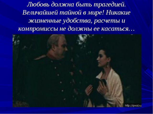 Любовь должна быть трагедией. Величайшей тайной в мире! Никакие жизненные удо...