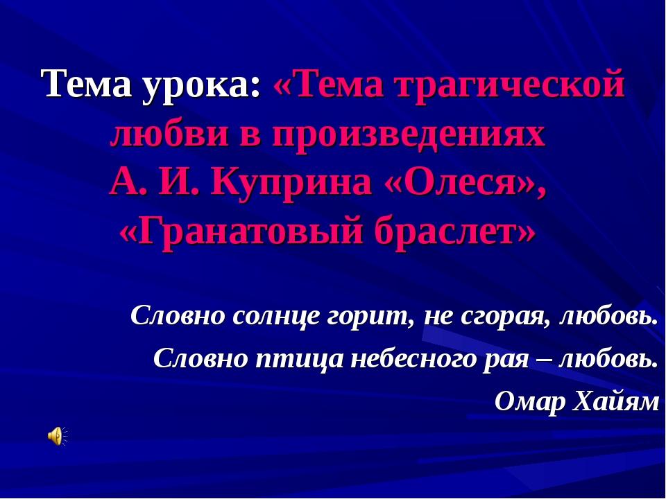 Тема урока: «Тема трагической любви в произведениях А. И. Куприна «Олеся», «Г...