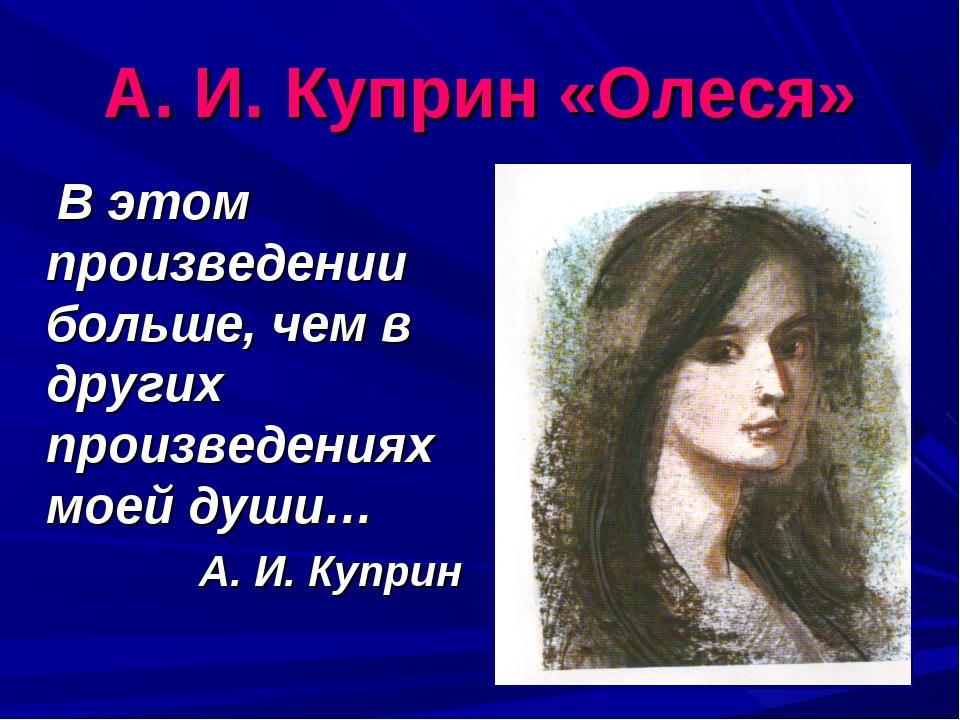 А. И. Куприн «Олеся» В этом произведении больше, чем в других произведениях м...