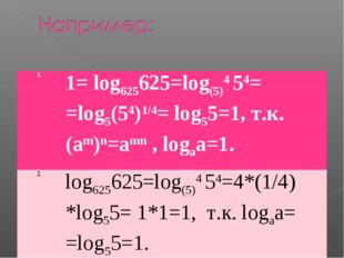 1.1= log625625=log(5)4 54= =log5(54)1/4= log55=1, т.к. (аm)n=amn , logаа=1.